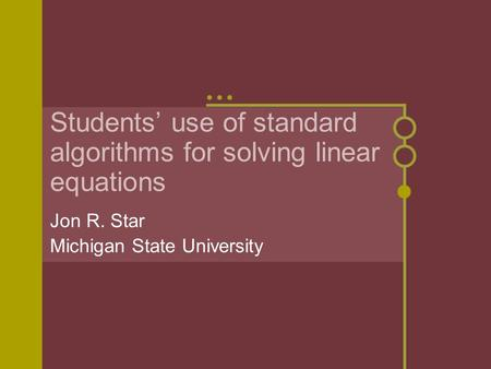 Students' use of standard algorithms for solving linear equations Jon R. Star Michigan State University.