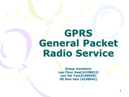 1 GPRS General Packet Radio Service Group members: Lee Chun Keat(A108613) Loo Pei Yee(A108958) Sit Mun Hon (A108941)