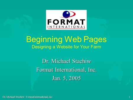 Dr. Michael Stachiw - Format International, Inc. 1 Beginning Web Pages Designing a Website for Your Farm Dr. Michael Stachiw Format International, Inc.