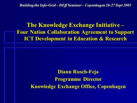 Building the Info-Grid – DEff Seminar – Copenhagen 26-27 Sept 2005 The Knowledge Exchange Initiative – Four Nation Collaboration Agreement to Support ICT.