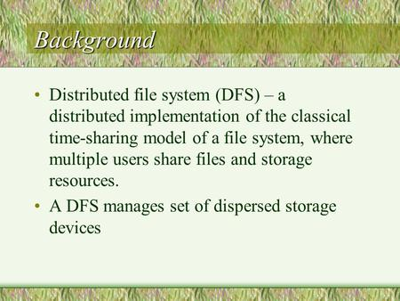 Background Distributed file system (DFS) – a distributed implementation of the classical time-sharing model of a file system, where multiple users share.
