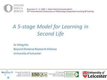 A 5-stage Model for Learning in Second Life Dr Ming Nie Beyond Distance Research Alliance University of Leicester ALT Learning Technologist of the Year: