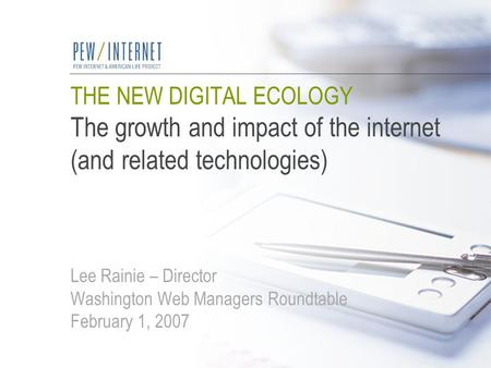 THE NEW DIGITAL ECOLOGY The growth and impact of the internet (and related technologies) Lee Rainie – Director Washington Web Managers Roundtable February.