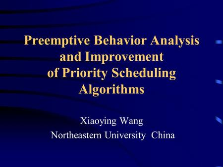 Preemptive Behavior Analysis and Improvement of Priority Scheduling Algorithms Xiaoying Wang Northeastern University China.