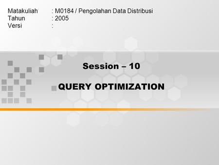 Session – 10 QUERY OPTIMIZATION Matakuliah: M0184 / Pengolahan Data Distribusi Tahun: 2005 Versi: