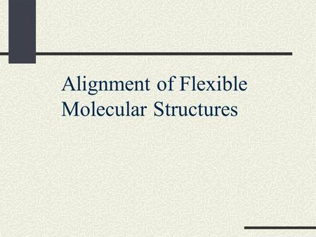 Alignment of Flexible Molecular Structures. Motivation Proteins are flexible. One would like to align proteins modulo the flexibility. Hinge and shear.