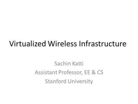 Virtualized Wireless Infrastructure Sachin Katti Assistant Professor, EE & CS Stanford University.