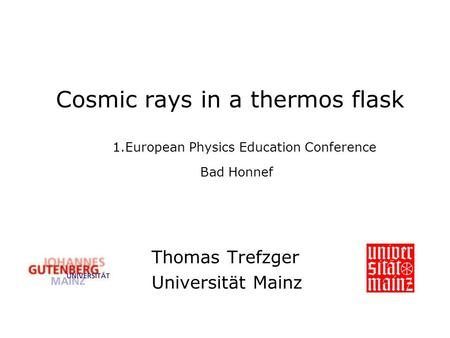 Cosmic rays in a thermos flask 1.European Physics Education Conference Bad Honnef Thomas Trefzger Universität Mainz.