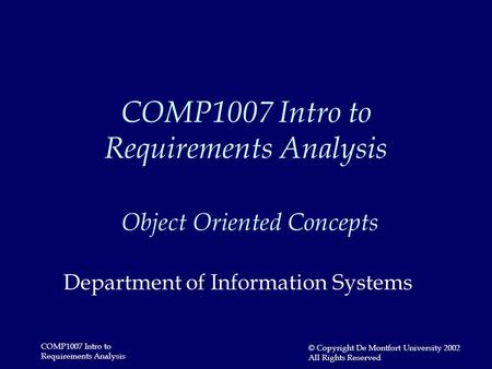 COMP1007 Intro to Requirements Analysis © Copyright De Montfort University 2002 All Rights Reserved COMP1007 Intro to Requirements Analysis Object Oriented.