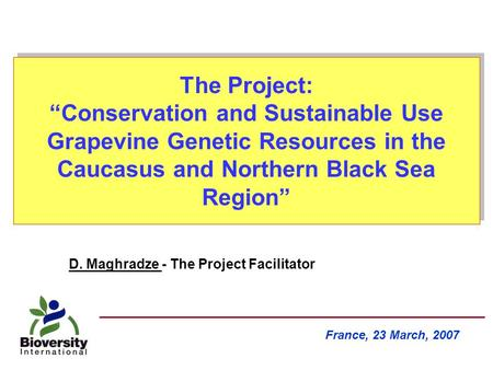 "The Project: ""Conservation and Sustainable Use Grapevine Genetic Resources in the Caucasus and Northern Black Sea Region"" France, 23 March, 2007 D. Maghradze."
