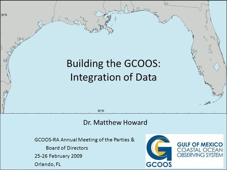Building the GCOOS: Integration of Data Dr. Matthew Howard GCOOS-RA Annual Meeting of the Parties & Board of Directors 25-26 February 2009 Orlando, FL.