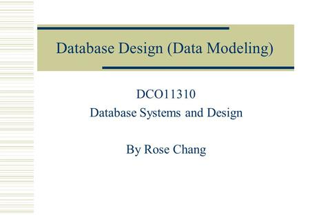 Database Design (Data Modeling) DCO11310 Database Systems and Design By Rose Chang.