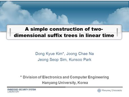 1 A simple construction of two- dimensional suffix trees in linear time * Division of Electronics and Computer Engineering Hanyang University, Korea Dong.