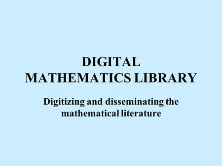 DIGITAL MATHEMATICS LIBRARY Digitizing and disseminating the mathematical literature.