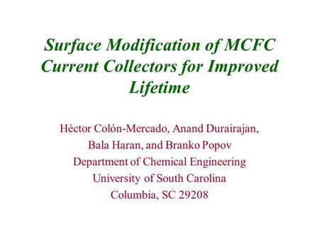 Surface Modification of MCFC Current Collectors for Improved Lifetime Héctor Colón-Mercado, Anand Durairajan, Bala Haran, and Branko Popov Department of.