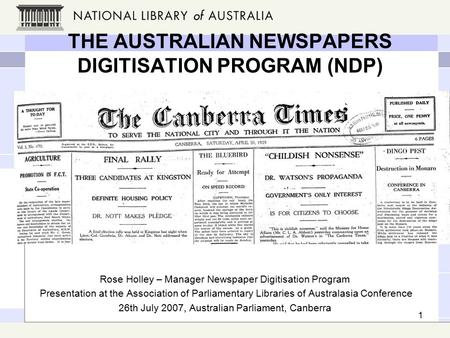 1 THE AUSTRALIAN NEWSPAPERS DIGITISATION PROGRAM (NDP) Rose Holley – Manager Newspaper Digitisation Program Presentation at the Association of Parliamentary.