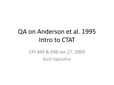QA on Anderson et al. 1995 Intro to CTAT CPI 494 & 598 Jan 27, 2009 Kurt VanLehn.