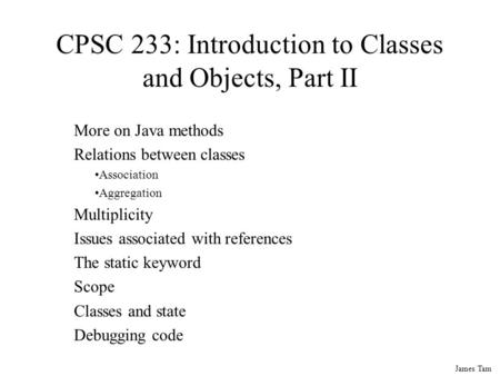 James Tam CPSC 233: Introduction to <strong>Classes</strong> and Objects, Part II More on Java methods Relations between <strong>classes</strong> Association Aggregation Multiplicity Issues.