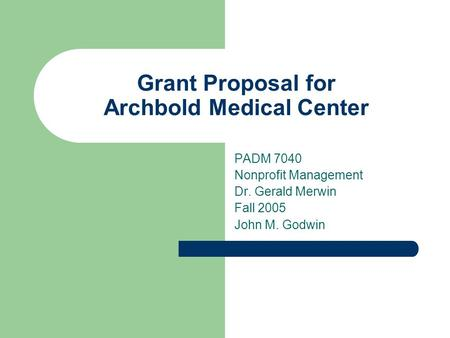 Grant Proposal for Archbold Medical Center PADM 7040 Nonprofit Management Dr. Gerald Merwin Fall 2005 John M. Godwin.