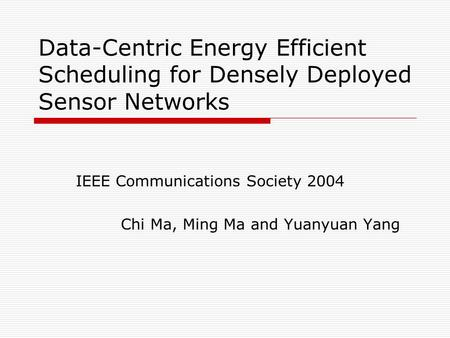 Data-Centric Energy Efficient Scheduling for Densely Deployed Sensor Networks IEEE Communications Society 2004 Chi Ma, Ming Ma and Yuanyuan Yang.
