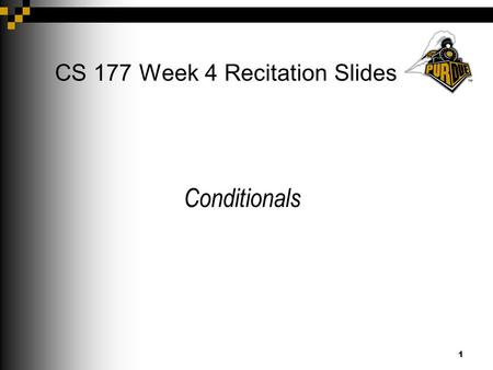 1 CS 177 Week 4 Recitation Slides Conditionals. 2 Announcements Project 1 is due on Feb. 7th 9pm (extended) Project 2 will be posted today (Feb. 5th)