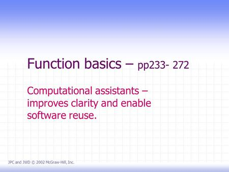 Function basics – pp233- 272 Computational assistants – improves clarity and enable software reuse. JPC and JWD © 2002 McGraw-Hill, Inc.