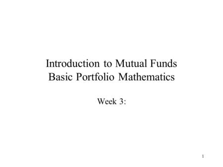 1 Introduction to Mutual Funds Basic Portfolio Mathematics Week 3: