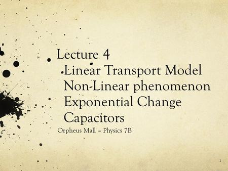 Lecture 4 Linear Transport Model Non-Linear phenomenon Exponential Change Capacitors Orpheus Mall – Physics 7B 1.