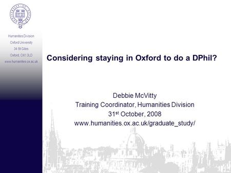 Humanities Division Oxford University 34 St Giles Oxford, OX1 3LD www.humanities.ox.ac.uk Considering staying in Oxford to do a DPhil? Debbie McVitty Training.