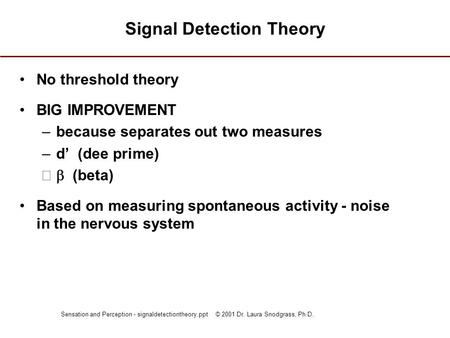 Sensation and Perception - signaldetectiontheory.ppt © 2001 Dr. Laura Snodgrass, Ph.D. Signal Detection Theory No threshold theory BIG IMPROVEMENT –because.