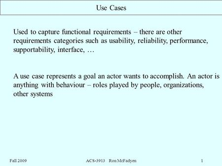 Fall 2009ACS-3913 Ron McFadyen1 Use Cases Used to capture functional requirements – there are other requirements categories such as usability, reliability,