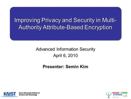 Improving Privacy and Security in Multi- Authority Attribute-Based Encryption Advanced Information Security April 6, 2010 Presenter: Semin Kim.