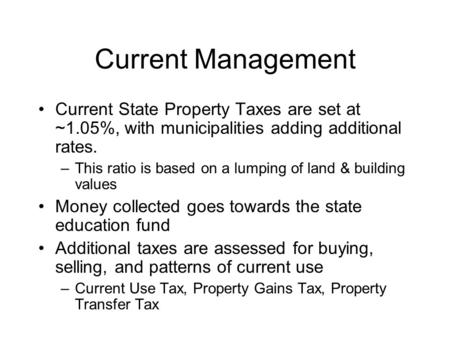Current Management Current State Property Taxes are set at ~1.05%, with municipalities adding additional rates. –This ratio is based on a lumping of land.