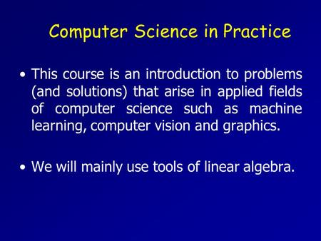 Computer Science in Practice This course is an introduction to problems (and solutions) that arise in applied fields of computer science such as machine.