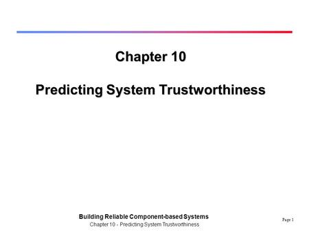 Page 1 Building Reliable Component-based Systems Chapter 10 - Predicting System Trustworthiness Chapter 10 Predicting System Trustworthiness.