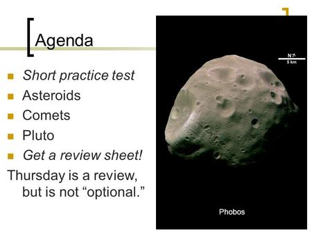 "Agenda Short practice test Asteroids Comets Pluto Get a review sheet! Thursday is a review, but is not ""optional."" Phobos."