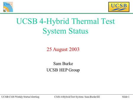Slide 1UCSB CMS Weekly Status MeetingCMS 4-Hybrid Test System Sam Burke EE UCSB 4-Hybrid Thermal Test System Status 25 August 2003 Sam Burke UCSB HEP Group.