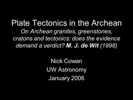Plate Tectonics in the Archean On Archean granites, greenstones, cratons and tectonics: does the evidence demand a verdict? M. J. de Wit (1998) Nick Cowan.