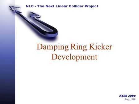 NLC - The Next Linear Collider Project Keith Jobe May 1999 Damping Ring Kicker Development.
