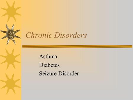 Chronic Disorders Asthma Diabetes Seizure Disorder.