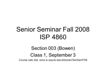 Senior Seminar Fall 2008 ISP 4860 Section 003 (Bowen) Class 1, September 3 Course web site: www.is.wayne.edu/drbowen/SenSemF08.