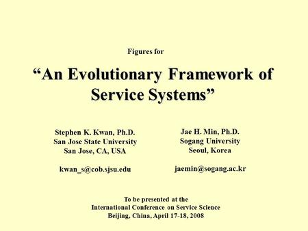 """An Evolutionary Framework of Service Systems"" Stephen K. Kwan, Ph.D. San Jose State University San Jose, CA, USA Jae H. Min, Ph.D."