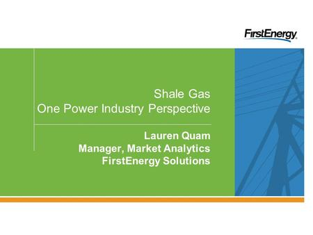 PRIVILEGED & CONFIDENTIAL — FOR INTERNAL USE ONLY Shale Gas One Power Industry Perspective Lauren Quam Manager, Market Analytics FirstEnergy Solutions.