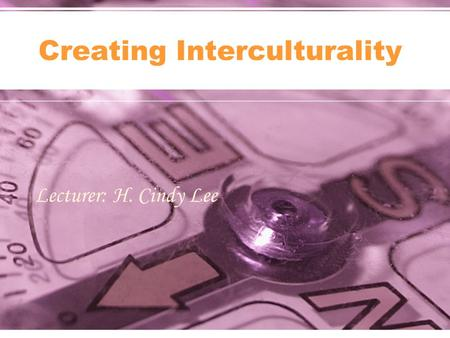 Lecturer: H. Cindy Lee Creating Interculturality.