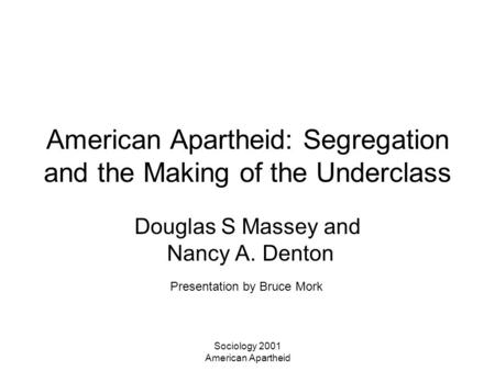 Sociology 2001 American Apartheid American Apartheid: Segregation and the Making of the Underclass Douglas S Massey and Nancy A. Denton Presentation by.