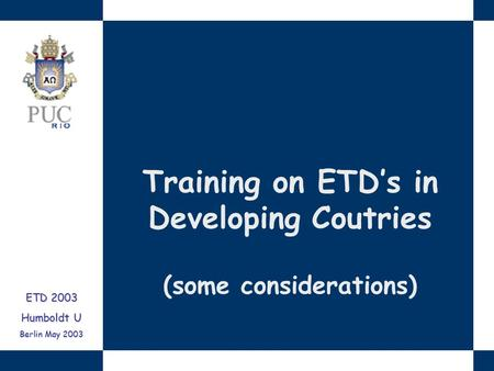 Training on ETD's in Developing Coutries (some considerations) ETD 2003 Humboldt U Berlin May 2003.