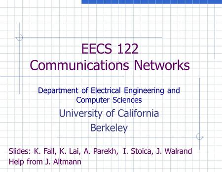 EECS 122 Communications Networks Department of Electrical Engineering and Computer Sciences University of California Berkeley Slides: K. Fall, K. Lai,