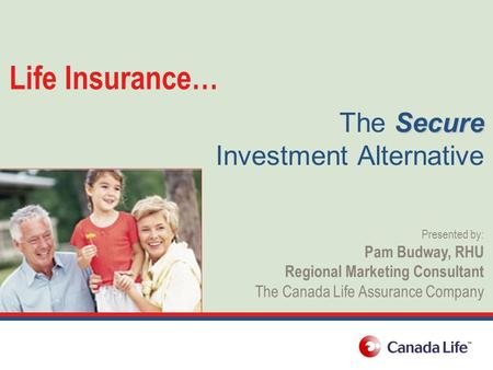 Life Insurance… Secure The Secure Investment Alternative Presented by: Pam Budway, RHU Regional Marketing Consultant The Canada Life Assurance Company.