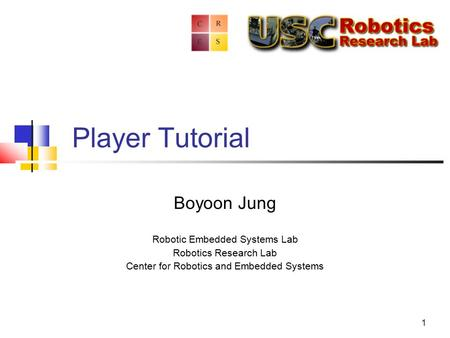 1 Player Tutorial Boyoon Jung Robotic Embedded Systems Lab Robotics Research Lab Center for Robotics and Embedded Systems.