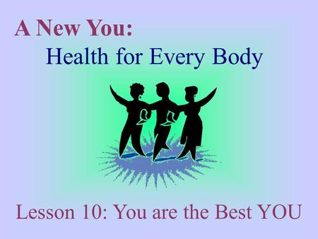 A New You: Health for Every Body Lesson 10: You are the Best YOU.